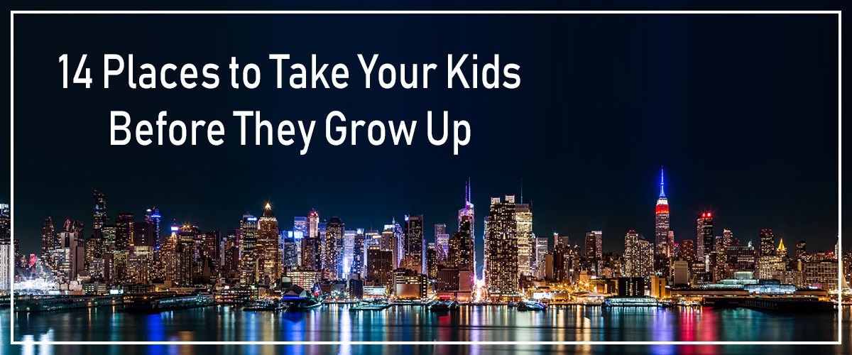 14 Places to Take Your Kids Before They Grow Up